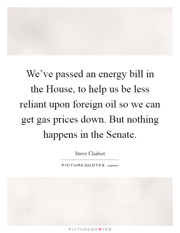 We've passed an energy bill in the House, to help us be less reliant upon foreign oil so we can get gas prices down. But nothing happens in the Senate Picture Quote #1