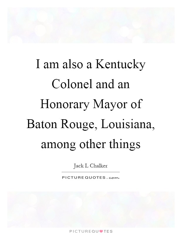 I am also a Kentucky Colonel and an Honorary Mayor of Baton Rouge, Louisiana, among other things Picture Quote #1