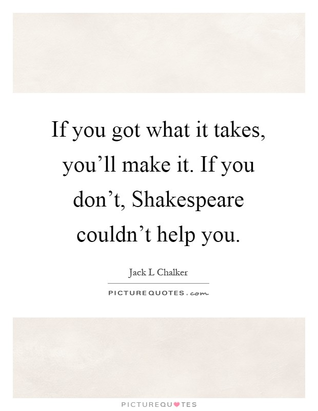 If you got what it takes, you'll make it. If you don't, Shakespeare couldn't help you Picture Quote #1