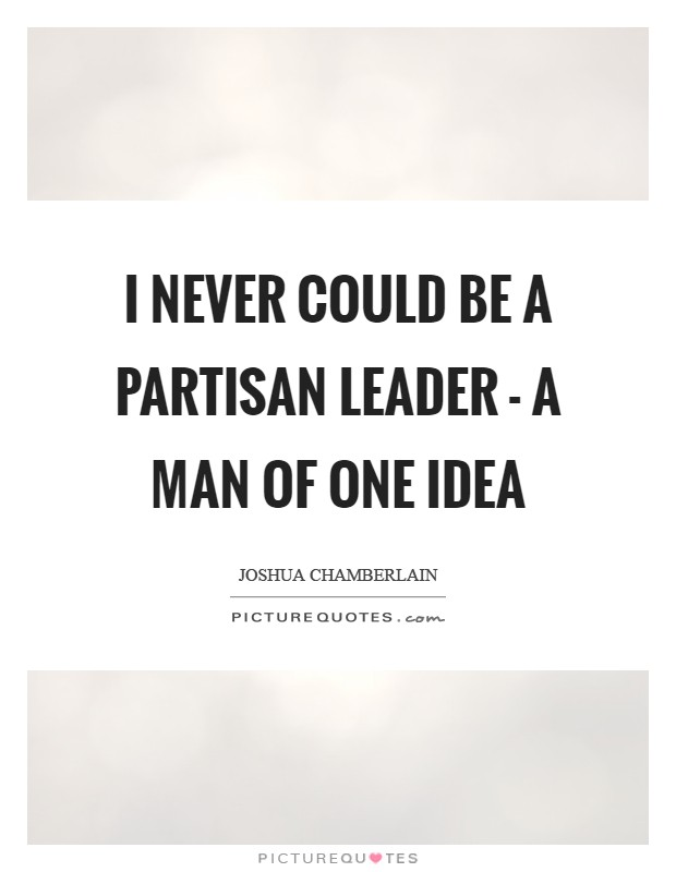 I never could be a partisan leader - a man of one idea Picture Quote #1
