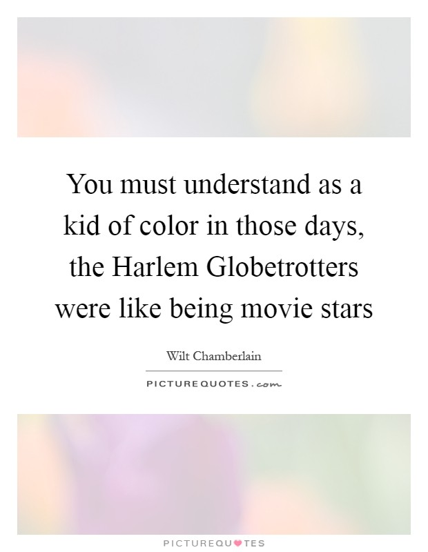 You must understand as a kid of color in those days, the Harlem Globetrotters were like being movie stars Picture Quote #1