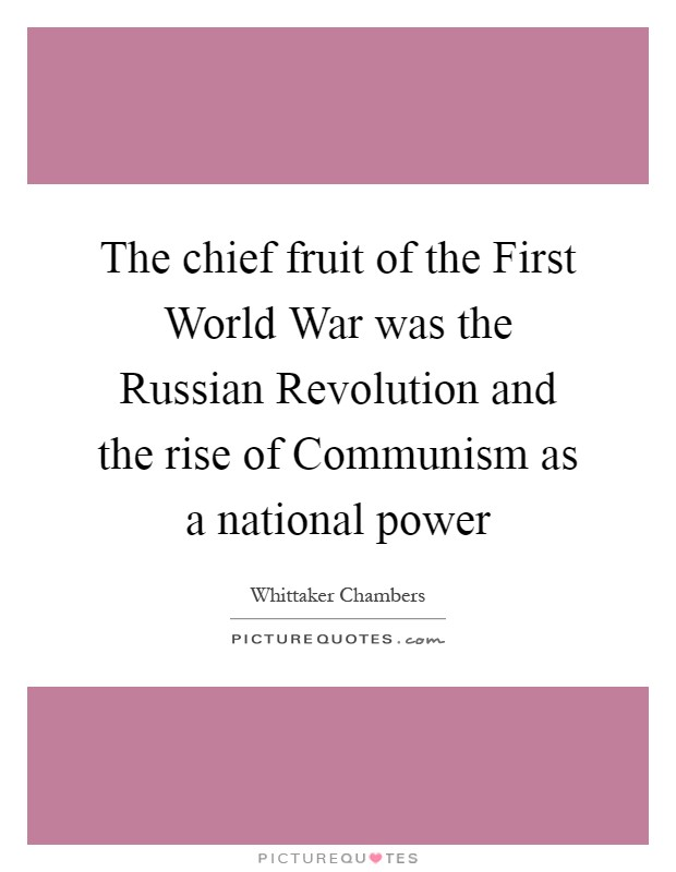 The chief fruit of the First World War was the Russian Revolution and the rise of Communism as a national power Picture Quote #1