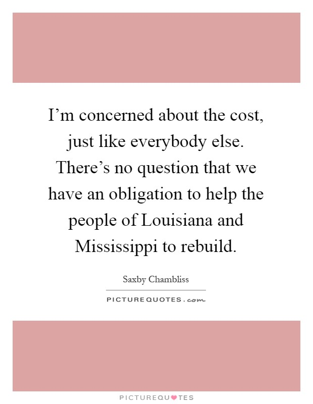 I'm concerned about the cost, just like everybody else. There's no question that we have an obligation to help the people of Louisiana and Mississippi to rebuild Picture Quote #1