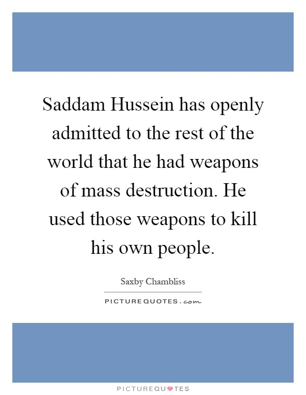 Saddam Hussein has openly admitted to the rest of the world that he had weapons of mass destruction. He used those weapons to kill his own people Picture Quote #1