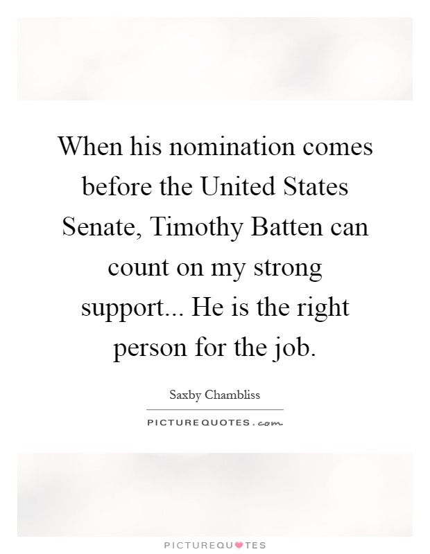 When his nomination comes before the United States Senate, Timothy Batten can count on my strong support... He is the right person for the job Picture Quote #1
