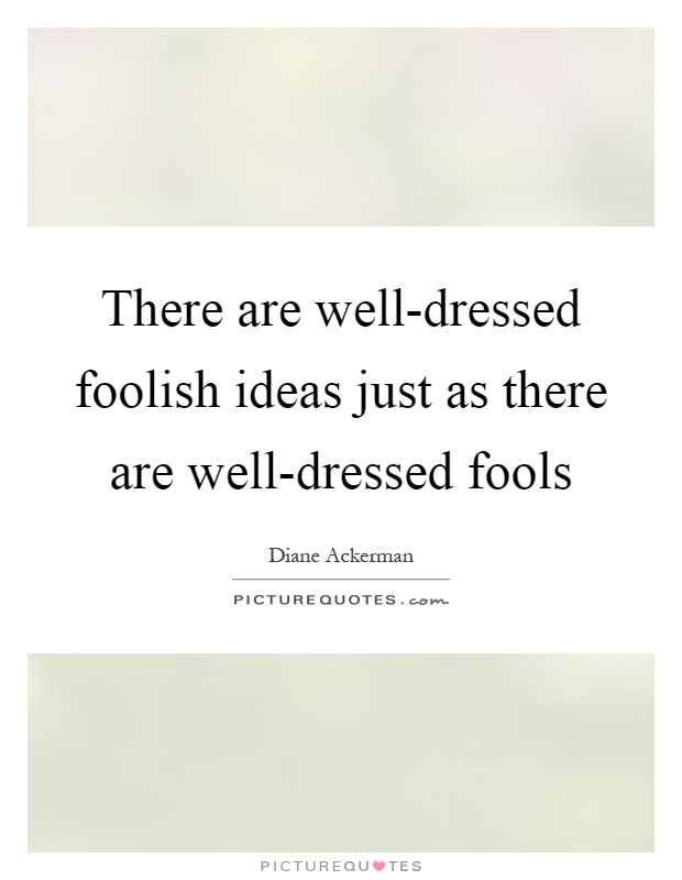 There are well-dressed foolish ideas just as there are well-dressed fools Picture Quote #1
