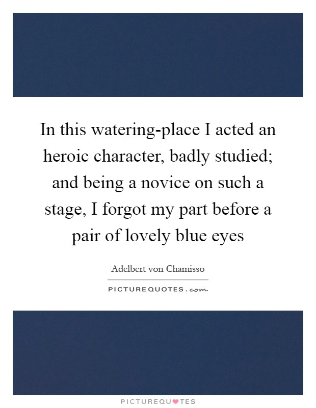 In this watering-place I acted an heroic character, badly studied; and being a novice on such a stage, I forgot my part before a pair of lovely blue eyes Picture Quote #1