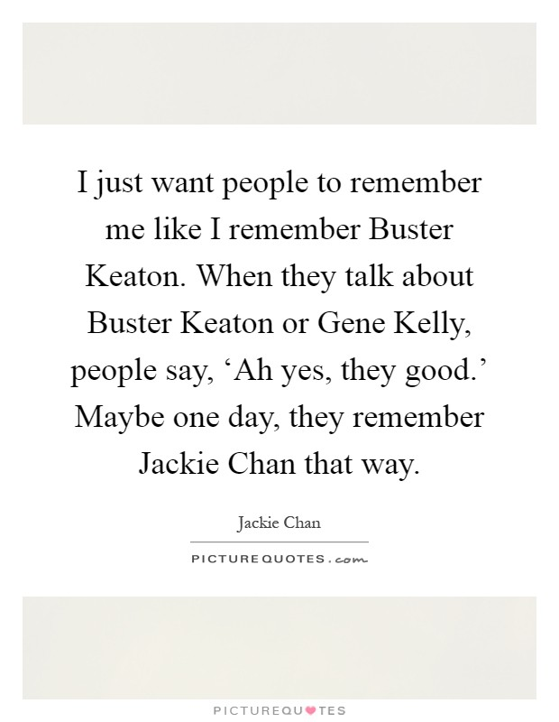 I just want people to remember me like I remember Buster Keaton. When they talk about Buster Keaton or Gene Kelly, people say, 'Ah yes, they good.' Maybe one day, they remember Jackie Chan that way Picture Quote #1