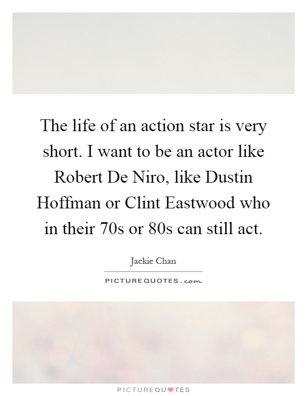 The life of an action star is very short. I want to be an actor like Robert De Niro, like Dustin Hoffman or Clint Eastwood who in their 70s or 80s can still act Picture Quote #1