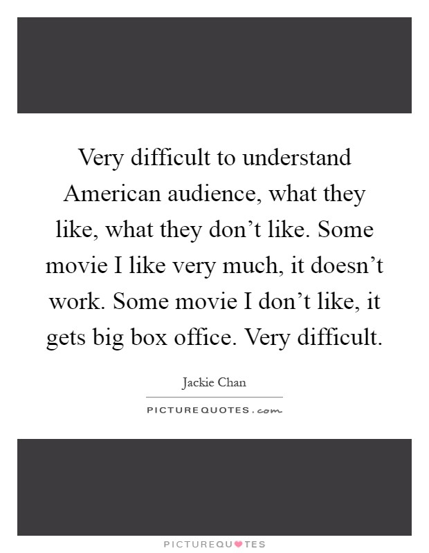 Very difficult to understand American audience, what they like, what they don't like. Some movie I like very much, it doesn't work. Some movie I don't like, it gets big box office. Very difficult Picture Quote #1