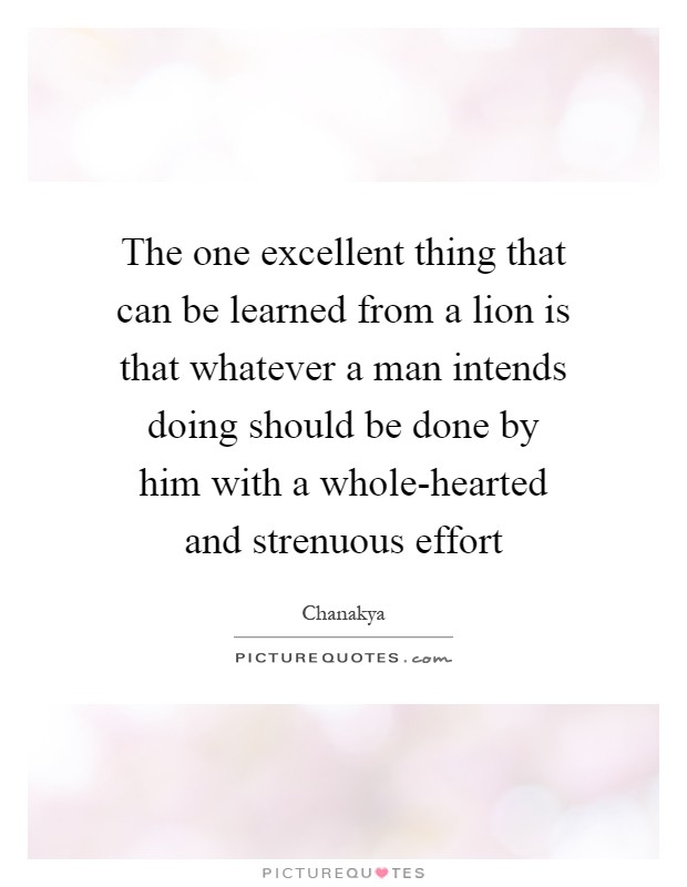The one excellent thing that can be learned from a lion is that whatever a man intends doing should be done by him with a whole-hearted and strenuous effort Picture Quote #1