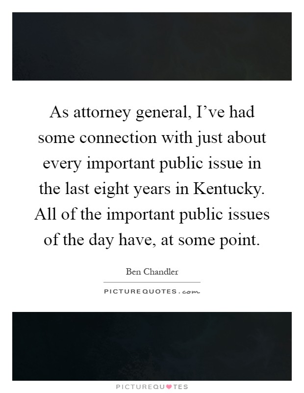 As attorney general, I've had some connection with just about every important public issue in the last eight years in Kentucky. All of the important public issues of the day have, at some point Picture Quote #1