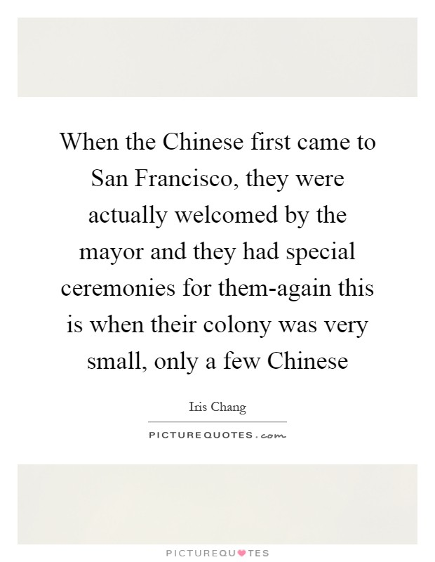 When the Chinese first came to San Francisco, they were actually welcomed by the mayor and they had special ceremonies for them-again this is when their colony was very small, only a few Chinese Picture Quote #1