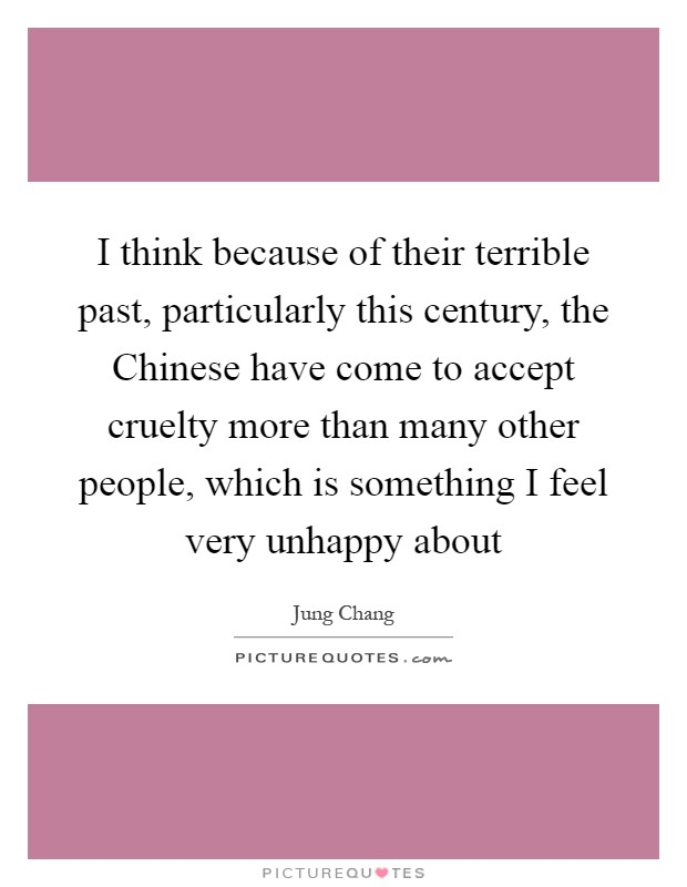 I think because of their terrible past, particularly this century, the Chinese have come to accept cruelty more than many other people, which is something I feel very unhappy about Picture Quote #1