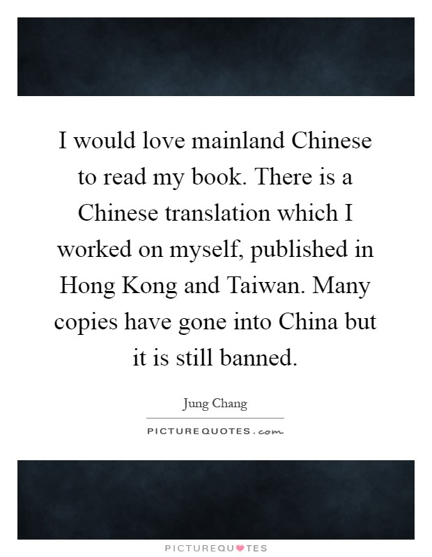 I would love mainland Chinese to read my book. There is a Chinese translation which I worked on myself, published in Hong Kong and Taiwan. Many copies have gone into China but it is still banned Picture Quote #1