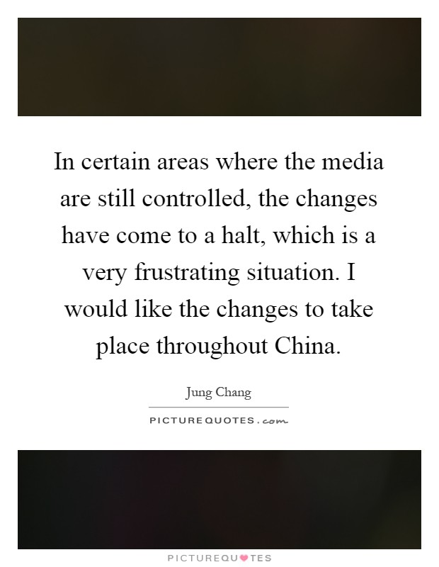 In certain areas where the media are still controlled, the changes have come to a halt, which is a very frustrating situation. I would like the changes to take place throughout China Picture Quote #1