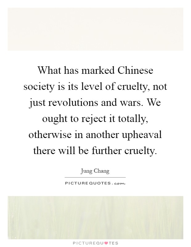 What has marked Chinese society is its level of cruelty, not just revolutions and wars. We ought to reject it totally, otherwise in another upheaval there will be further cruelty Picture Quote #1