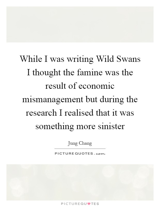 While I was writing Wild Swans I thought the famine was the result of economic mismanagement but during the research I realised that it was something more sinister Picture Quote #1