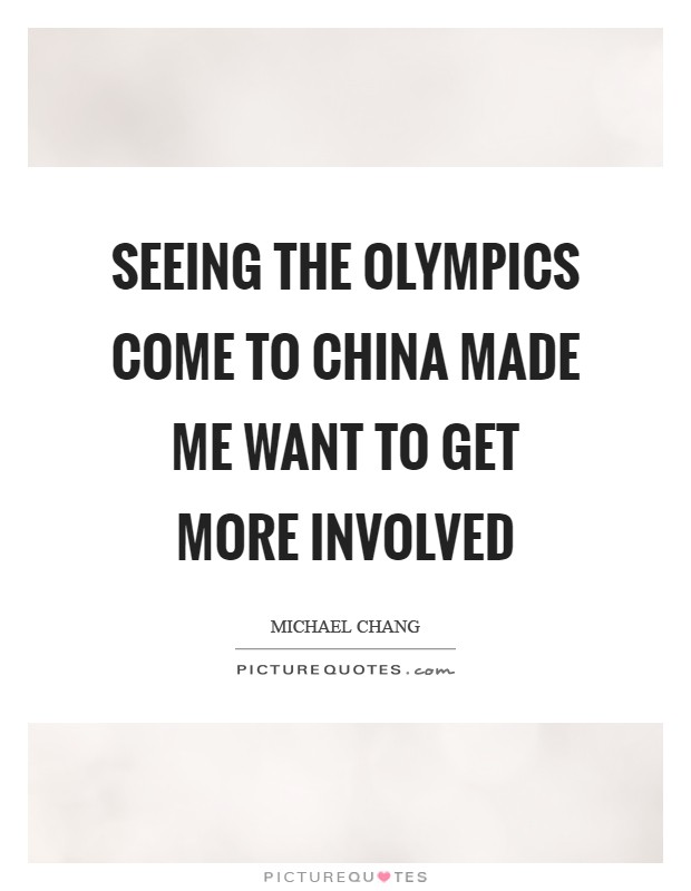 Seeing the Olympics come to China made me want to get more involved Picture Quote #1