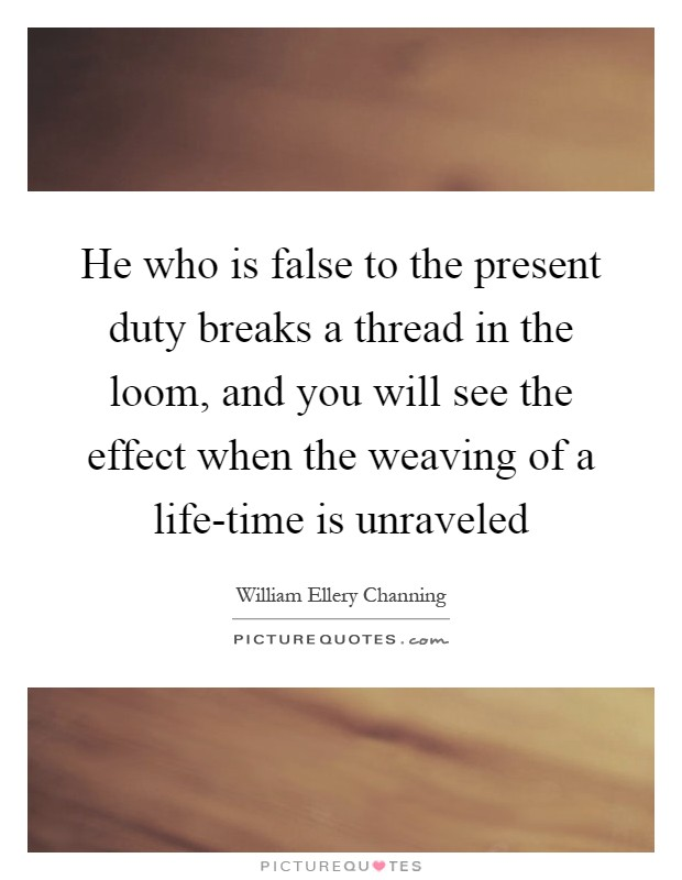 He who is false to the present duty breaks a thread in the loom, and you will see the effect when the weaving of a life-time is unraveled Picture Quote #1