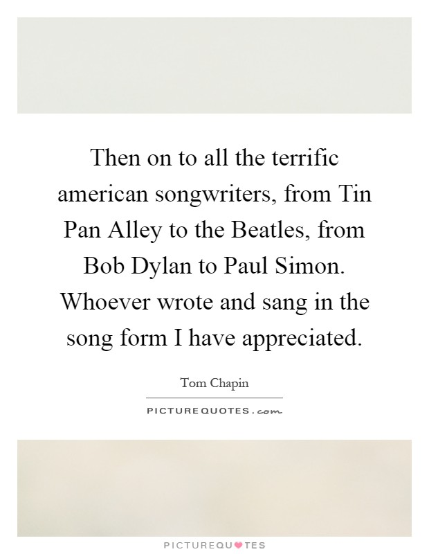 Then on to all the terrific american songwriters, from Tin Pan Alley to the Beatles, from Bob Dylan to Paul Simon. Whoever wrote and sang in the song form I have appreciated Picture Quote #1