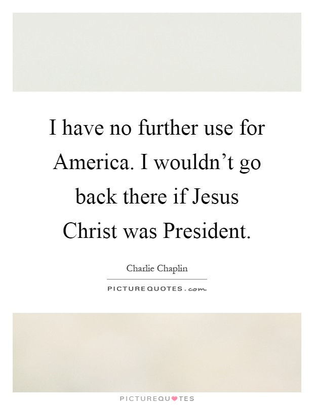 I have no further use for America. I wouldn't go back there if Jesus Christ was President Picture Quote #1