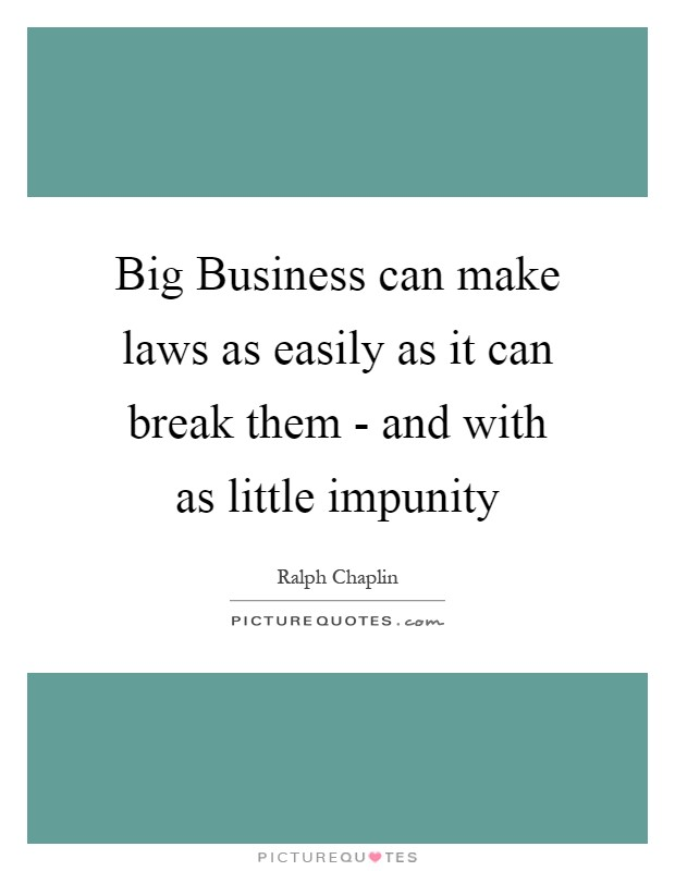 Big Business can make laws as easily as it can break them - and with as little impunity Picture Quote #1