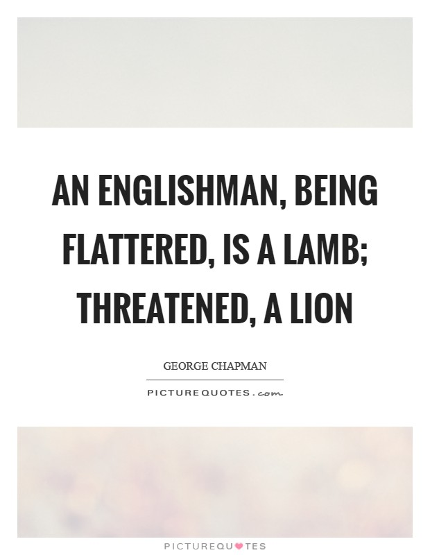 An Englishman, being flattered, is a lamb; threatened, a lion Picture Quote #1
