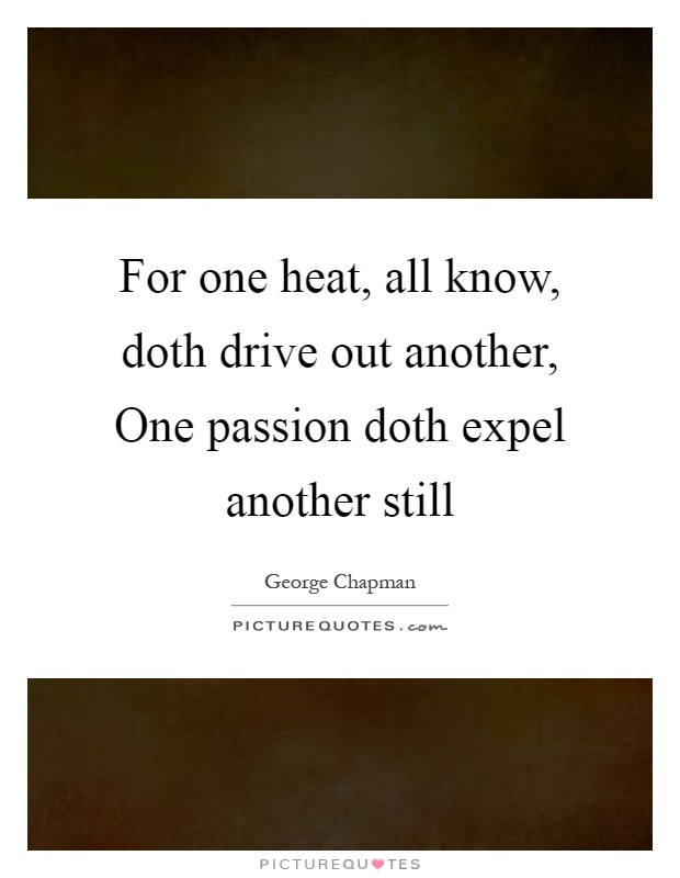 For one heat, all know, doth drive out another, One passion doth expel another still Picture Quote #1