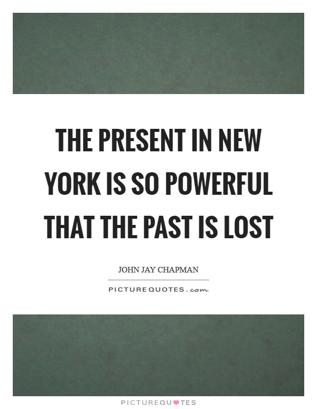 The present in New York is so powerful that the past is lost Picture Quote #1
