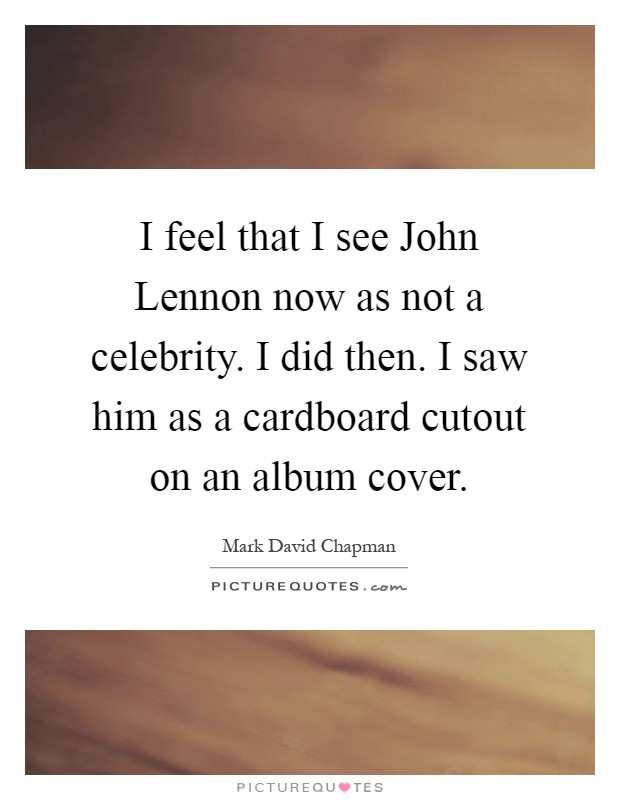 I feel that I see John Lennon now as not a celebrity. I did then. I saw him as a cardboard cutout on an album cover Picture Quote #1