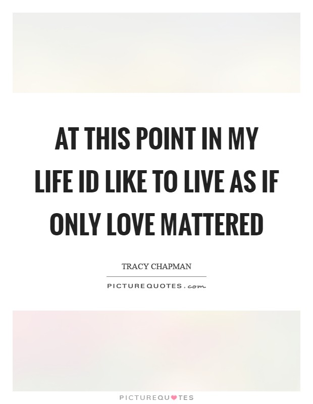 At this point in my life Id like to live as if only love mattered Picture Quote #1