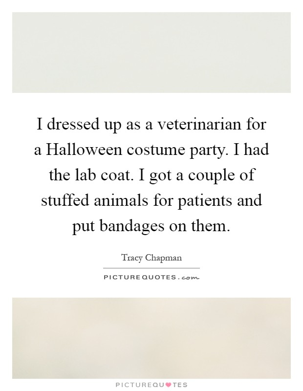 I dressed up as a veterinarian for a Halloween costume party. I had the lab coat. I got a couple of stuffed animals for patients and put bandages on them Picture Quote #1