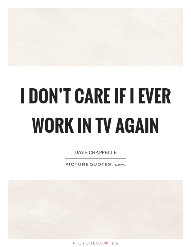 I don't care if I ever work in TV again Picture Quote #1