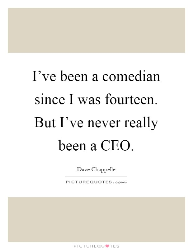 I've been a comedian since I was fourteen. But I've never really been a CEO Picture Quote #1
