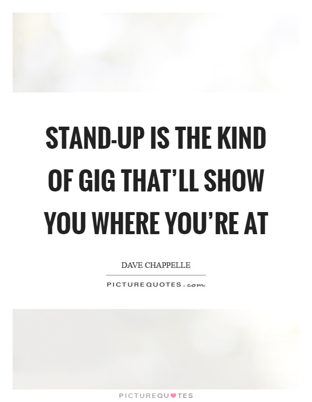 Stand-up is the kind of gig that'll show you where you're at Picture Quote #1