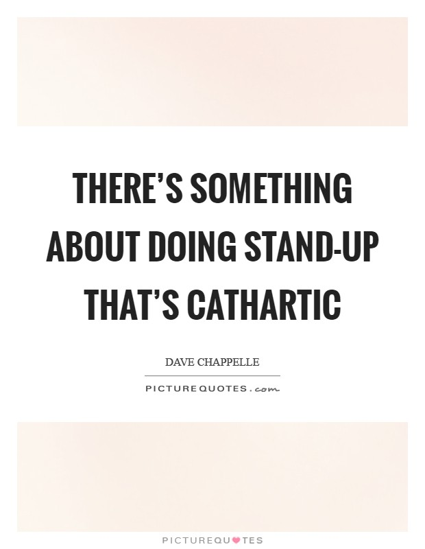 There's something about doing stand-up that's cathartic Picture Quote #1