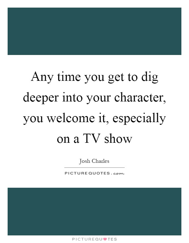 Any time you get to dig deeper into your character, you welcome it, especially on a TV show Picture Quote #1
