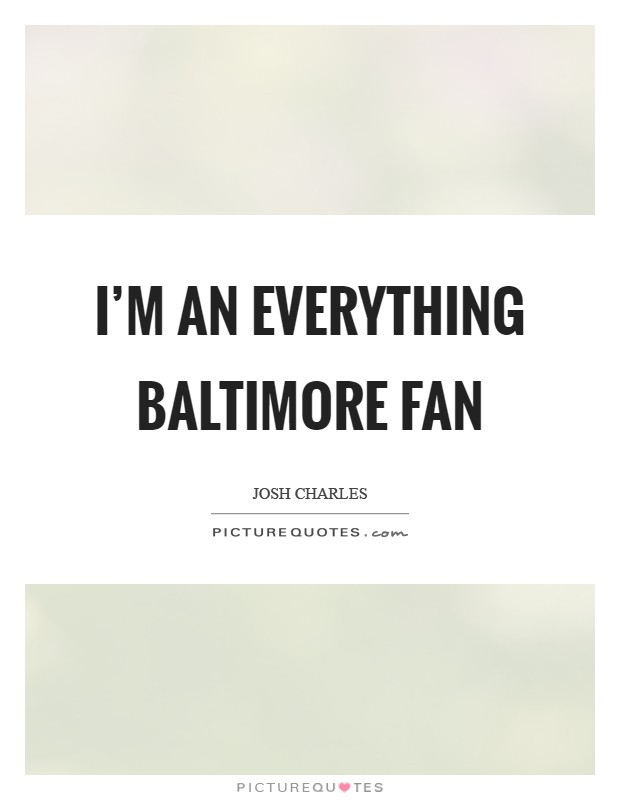 I'm an everything Baltimore fan Picture Quote #1