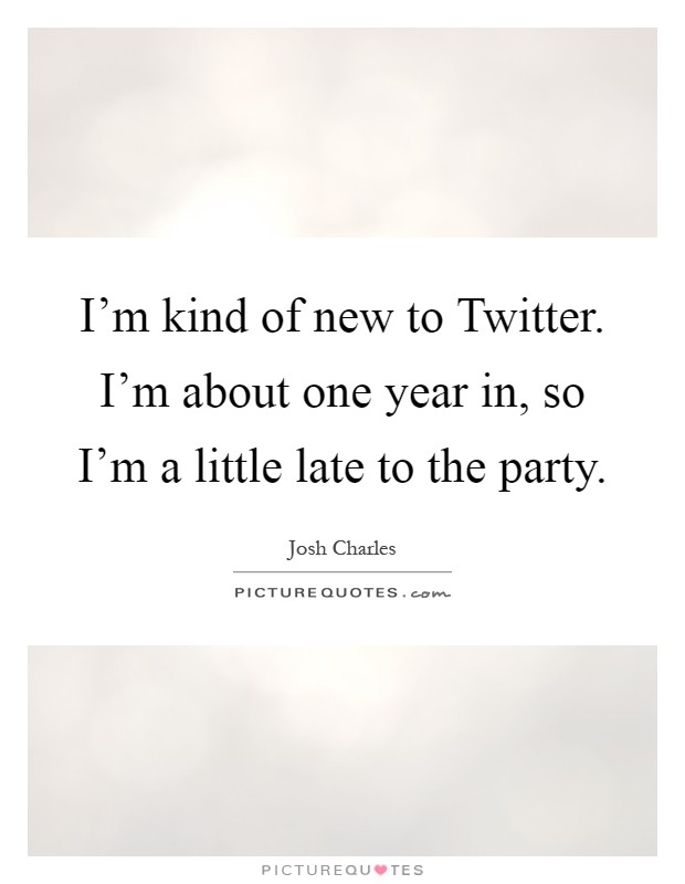 I'm kind of new to Twitter. I'm about one year in, so I'm a little late to the party Picture Quote #1