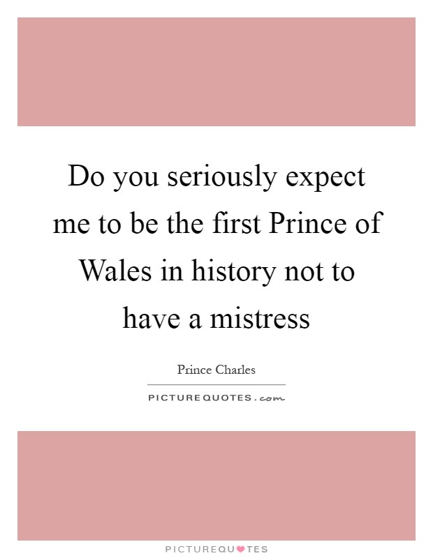 Do you seriously expect me to be the first Prince of Wales in history not to have a mistress Picture Quote #1
