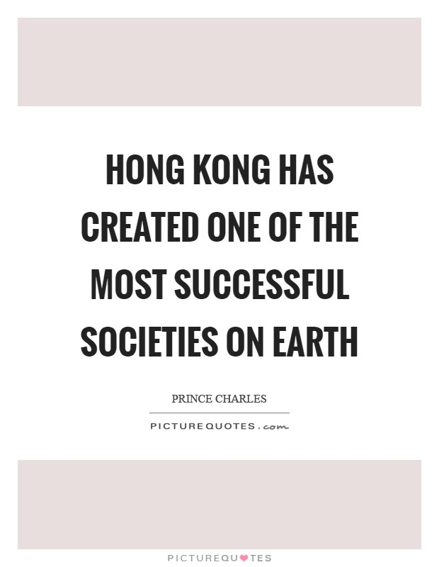 Hong Kong has created one of the most successful societies on Earth Picture Quote #1