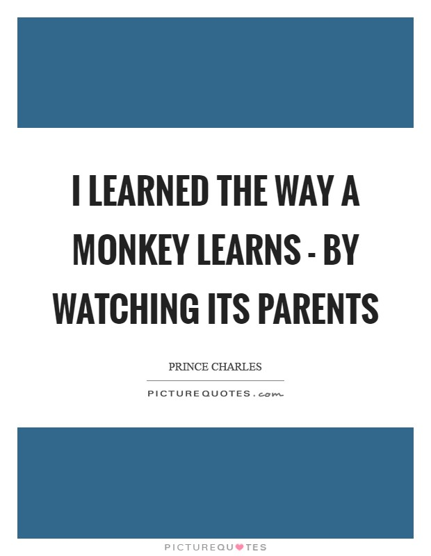 I learned the way a monkey learns - by watching its parents Picture Quote #1