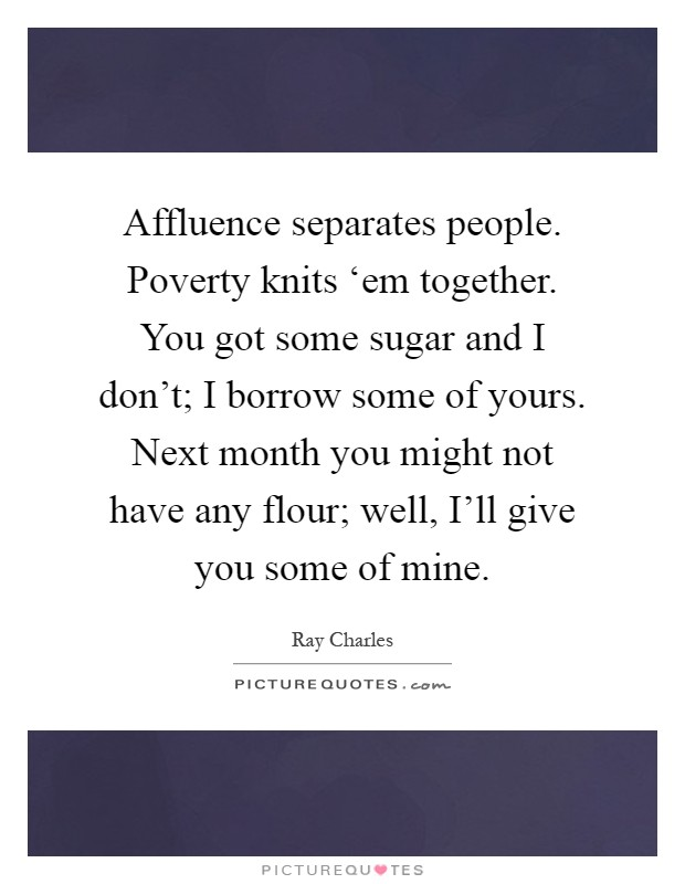 Affluence separates people. Poverty knits 'em together. You got some sugar and I don't; I borrow some of yours. Next month you might not have any flour; well, I'll give you some of mine Picture Quote #1