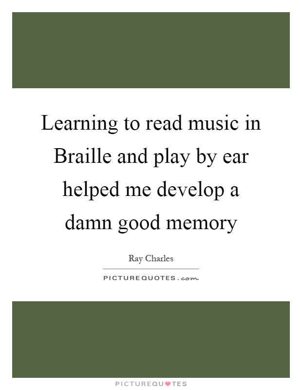 Learning to read music in Braille and play by ear helped me develop a damn good memory Picture Quote #1