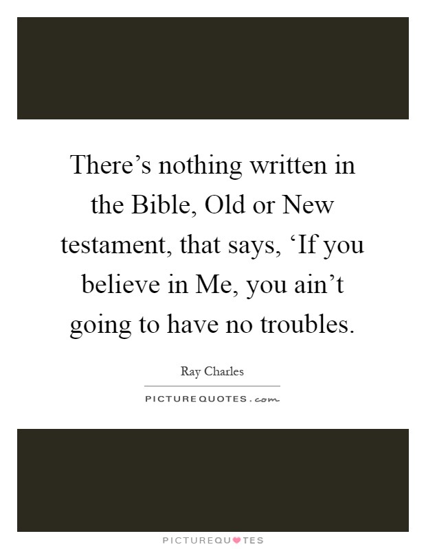 There's nothing written in the Bible, Old or New testament, that says, 'If you believe in Me, you ain't going to have no troubles Picture Quote #1