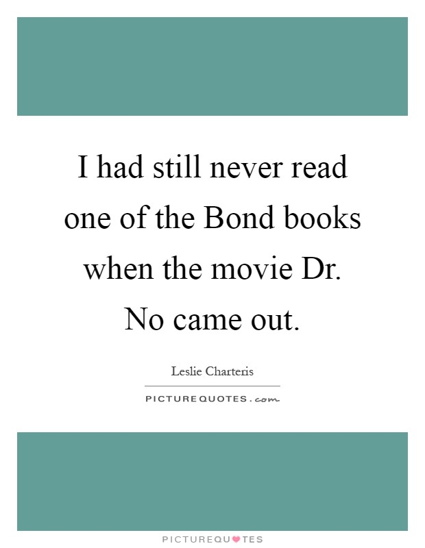I had still never read one of the Bond books when the movie Dr. No came out Picture Quote #1