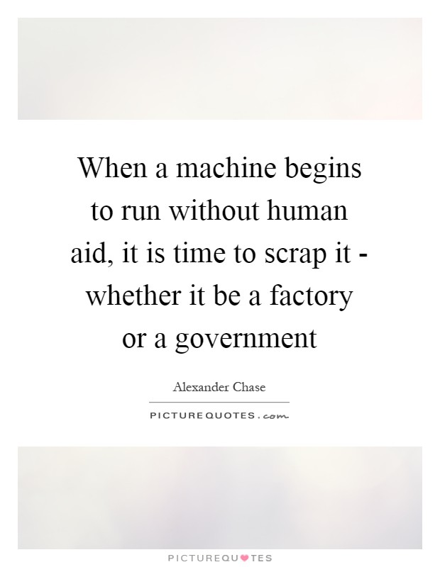 When a machine begins to run without human aid, it is time to scrap it - whether it be a factory or a government Picture Quote #1