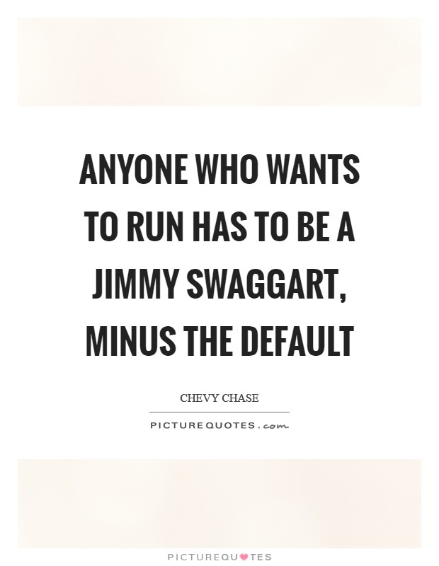 Anyone who wants to run has to be a Jimmy Swaggart, minus the default Picture Quote #1