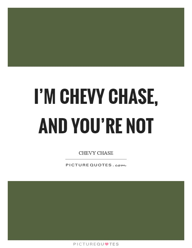 I'm Chevy Chase, and you're not Picture Quote #1